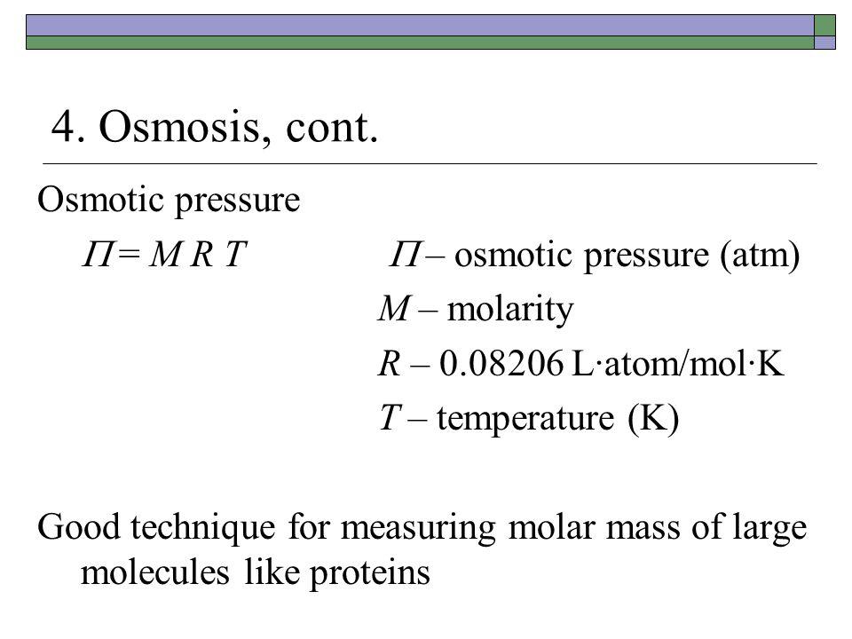4. Osmosis, cont. Osmotic pressure  = M R T  – osmotic pressure (atm) M – molarity R – 0.08206 L∙atom/mol∙K T – temperature (K) Good technique for m