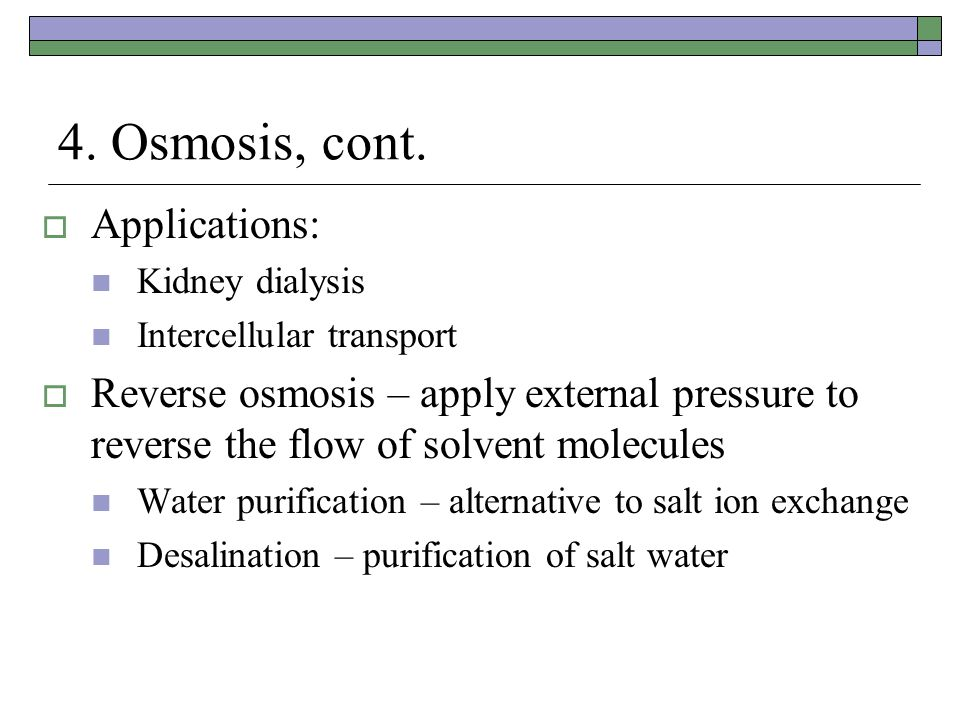 4. Osmosis, cont.  Applications: Kidney dialysis Intercellular transport  Reverse osmosis – apply external pressure to reverse the flow of solvent m