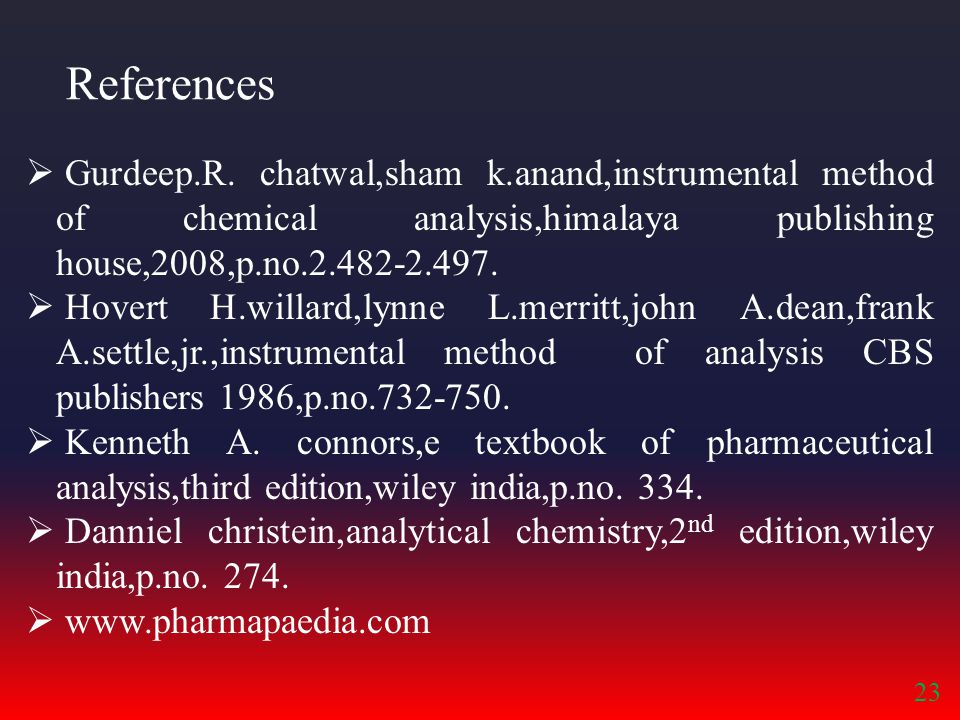 References  Gurdeep.R. chatwal,sham k.anand,instrumental method of chemical analysis,himalaya publishing house,2008,p.no.2.482-2.497.  Hovert H.will