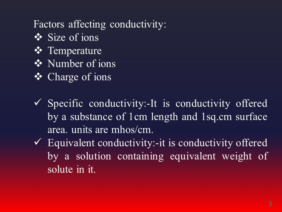 Factors affecting conductivity:  Size of ions  Temperature  Number of ions  Charge of ions Specific conductivity:-It is conductivity offered by a substance of 1cm length and 1sq.cm surface area.