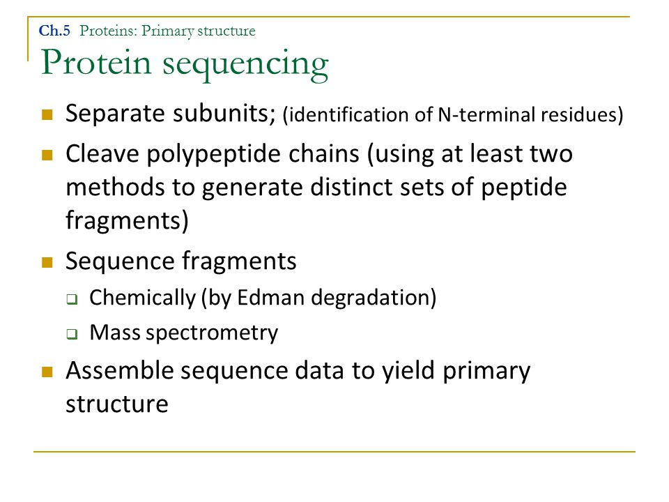 Protein sequencing Separate subunits; (identification of N-terminal residues) Cleave polypeptide chains (using at least two methods to generate distin
