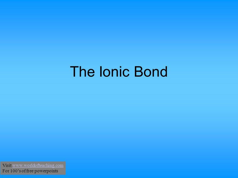 The Ionic Bond Visit www.worldofteaching.comwww.worldofteaching.com For 100's of free powerpoints