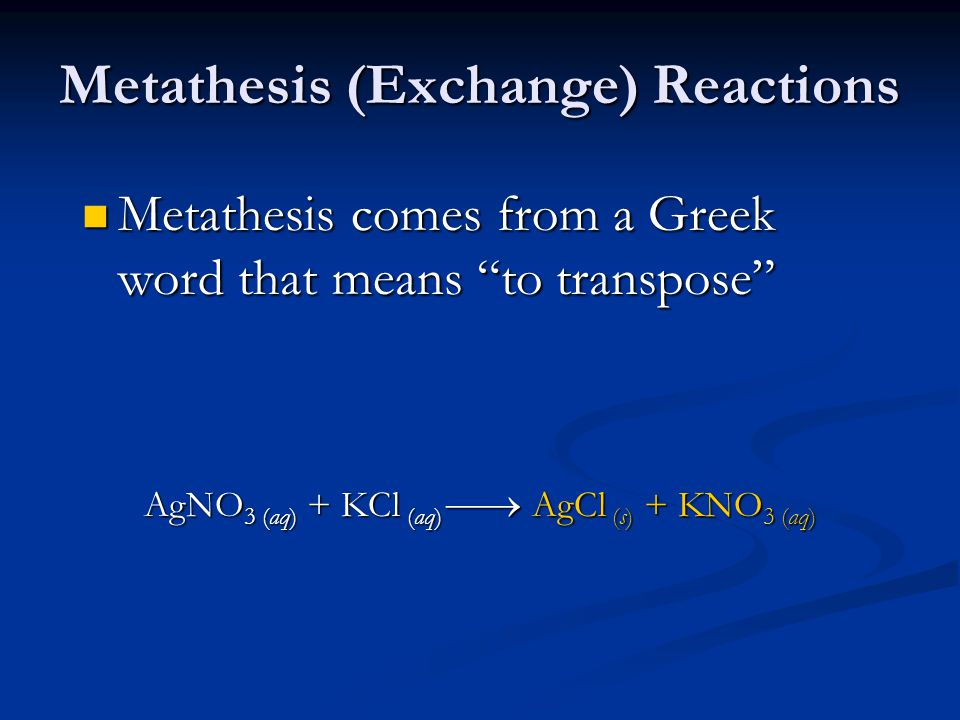 Metathesis (Exchange) Reactions Metathesis comes from a Greek word that means to transpose Metathesis comes from a Greek word that means to transpose AgNO 3 (aq) + KCl (aq)  AgCl (s) + KNO 3 (aq)