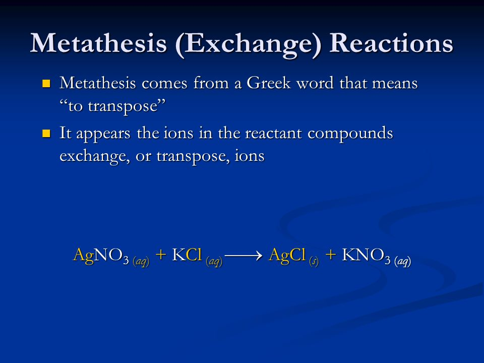 Metathesis (Exchange) Reactions Metathesis comes from a Greek word that means to transpose Metathesis comes from a Greek word that means to transpose It appears the ions in the reactant compounds exchange, or transpose, ions It appears the ions in the reactant compounds exchange, or transpose, ions AgNO 3 (aq) + KCl (aq)  AgCl (s) + KNO 3 (aq)