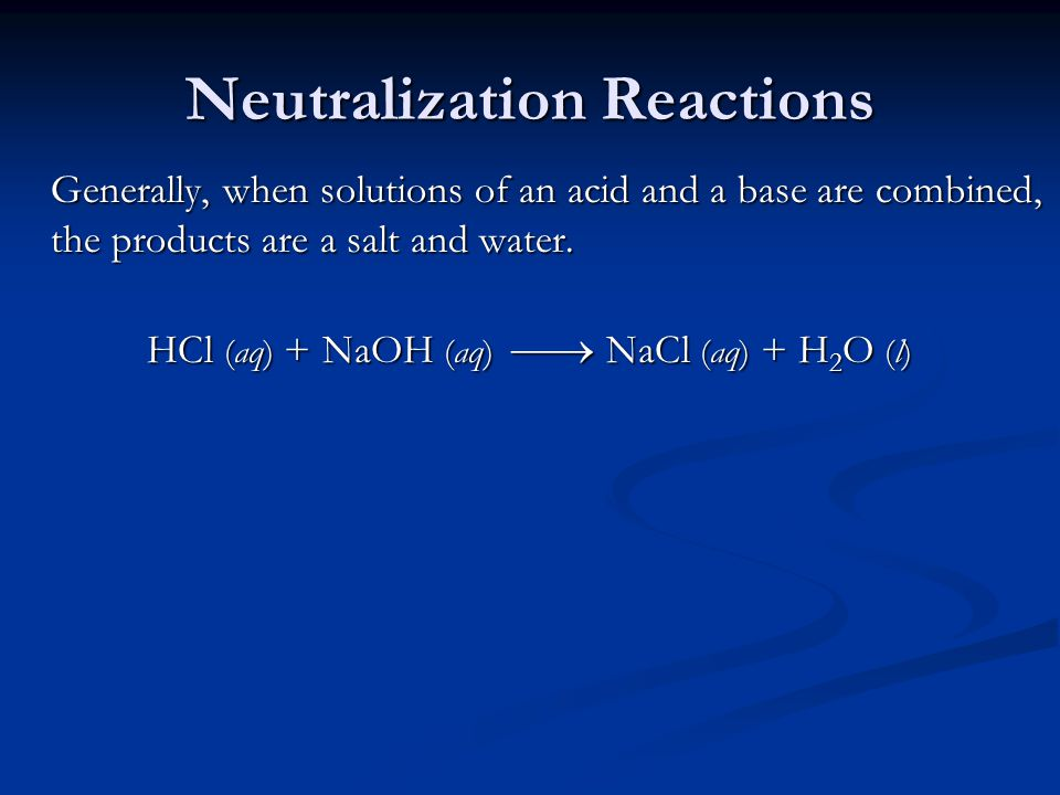 Neutralization Reactions Generally, when solutions of an acid and a base are combined, the products are a salt and water.