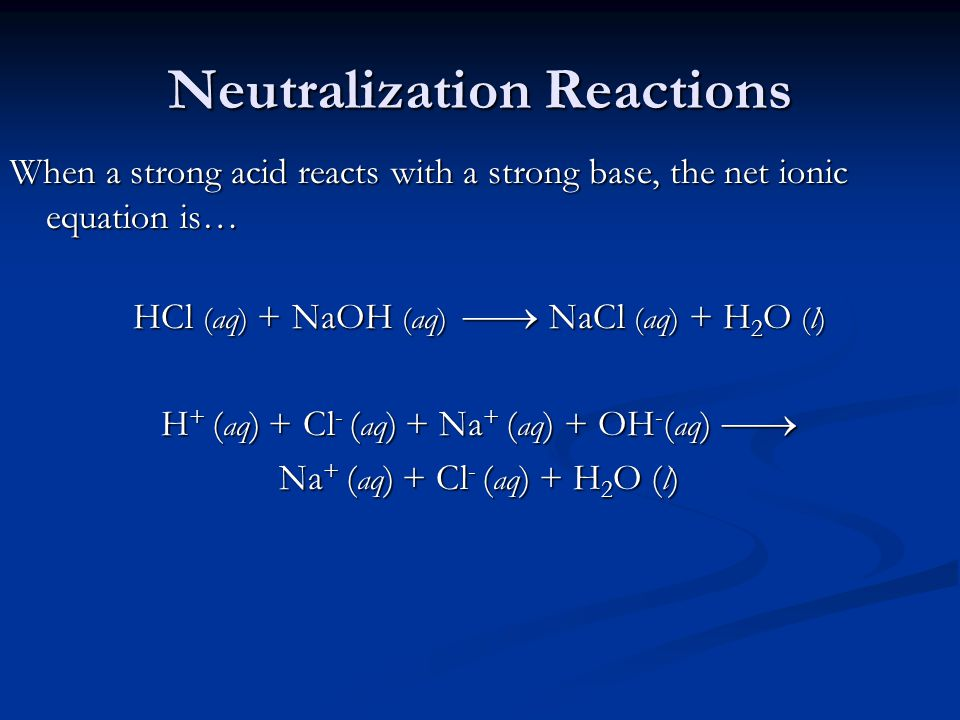 Neutralization Reactions When a strong acid reacts with a strong base, the net ionic equation is… HCl (aq) + NaOH (aq)  NaCl (aq) + H 2 O (l) H + ( aq ) + Cl - ( aq ) + Na + ( aq ) + OH - ( aq )  Na + ( aq ) + Cl - ( aq ) + H 2 O ( l )