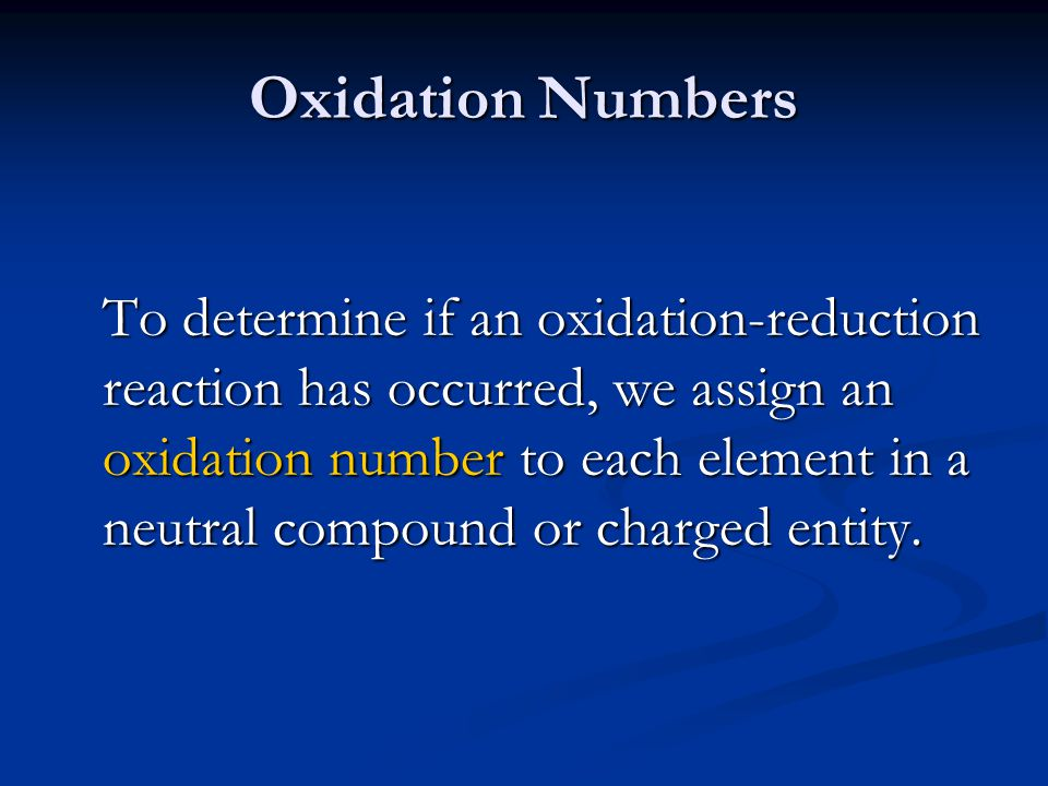 Oxidation Numbers To determine if an oxidation-reduction reaction has occurred, we assign an oxidation number to each element in a neutral compound or charged entity.