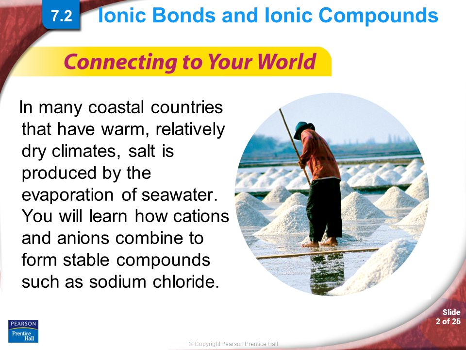© Copyright Pearson Prentice Hall Slide 2 of 25 Ionic Bonds and Ionic Compounds In many coastal countries that have warm, relatively dry climates, sal