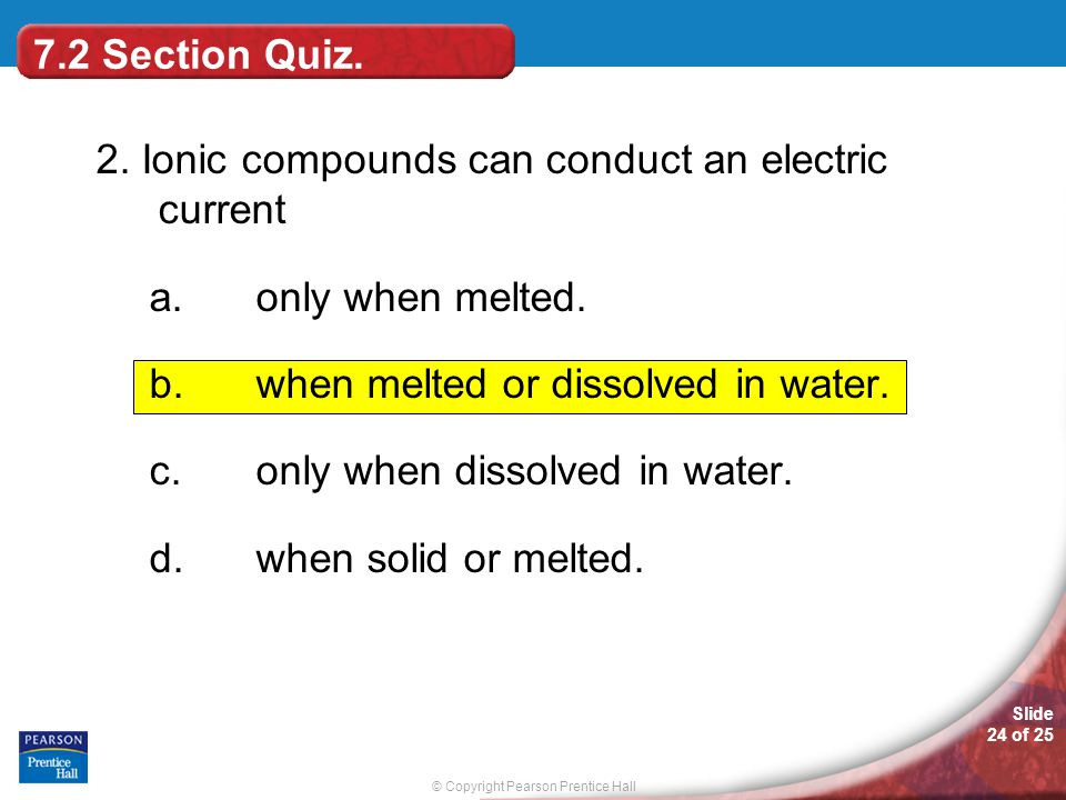 © Copyright Pearson Prentice Hall Slide 24 of 25 2. Ionic compounds can conduct an electric current a.only when melted. b.when melted or dissolved in
