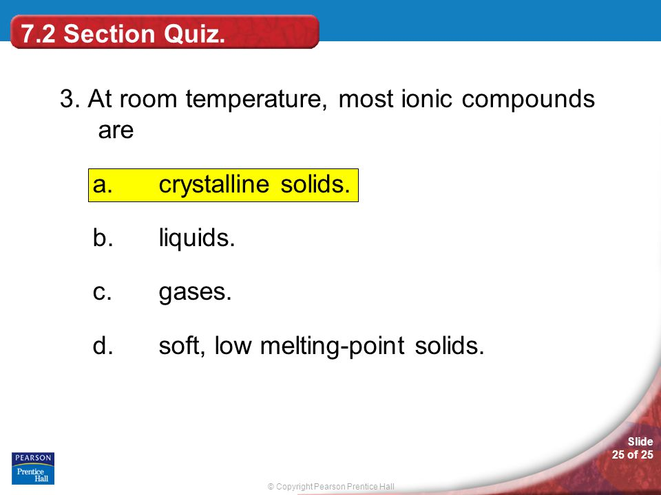 © Copyright Pearson Prentice Hall Slide 25 of 25 3. At room temperature, most ionic compounds are a.crystalline solids. b.liquids. c.gases. d.soft, lo