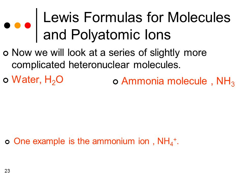 23 Lewis Formulas for Molecules and Polyatomic Ions Now we will look at a series of slightly more complicated heteronuclear molecules.