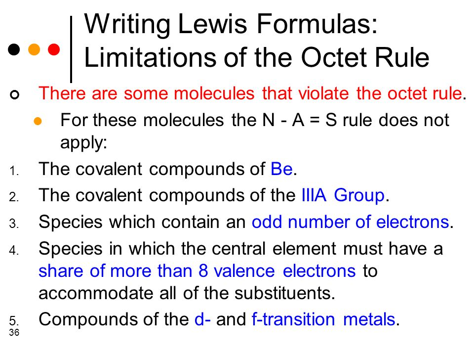 36 Writing Lewis Formulas: Limitations of the Octet Rule There are some molecules that violate the octet rule.