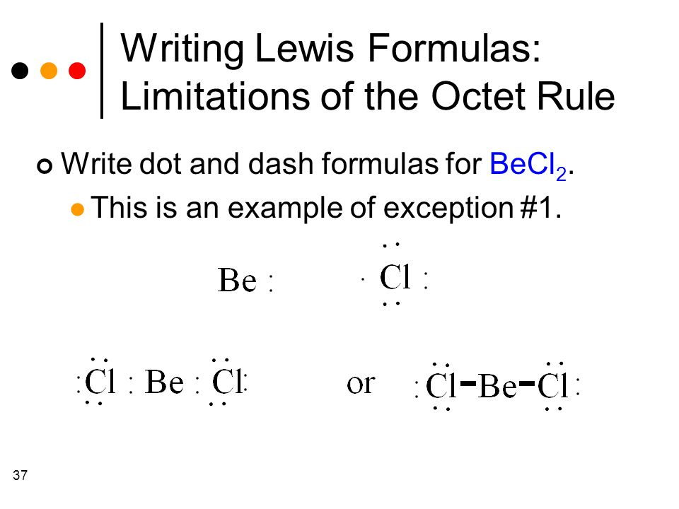 37 Writing Lewis Formulas: Limitations of the Octet Rule Write dot and dash formulas for BeCl 2.