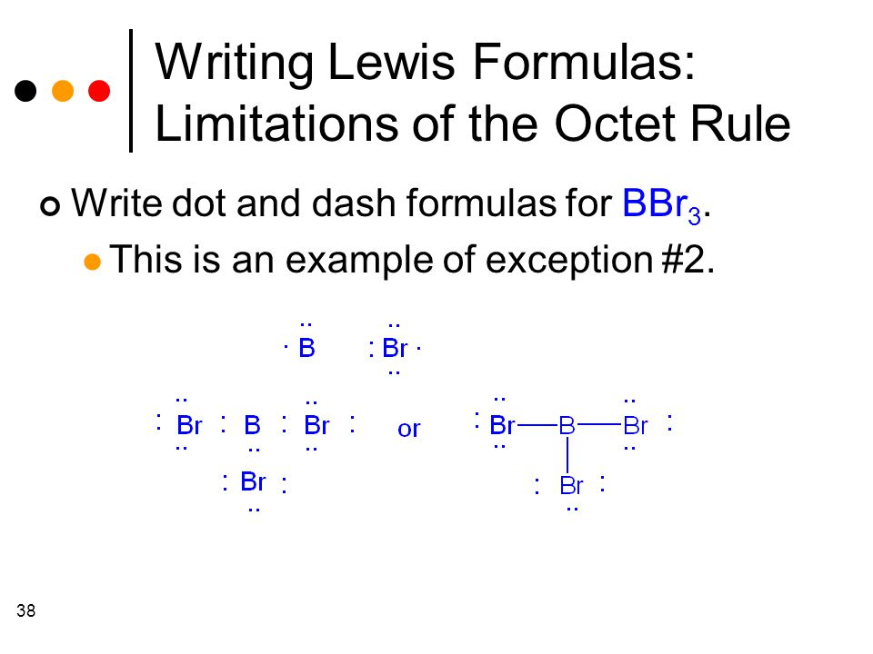 38 Writing Lewis Formulas: Limitations of the Octet Rule Write dot and dash formulas for BBr 3.