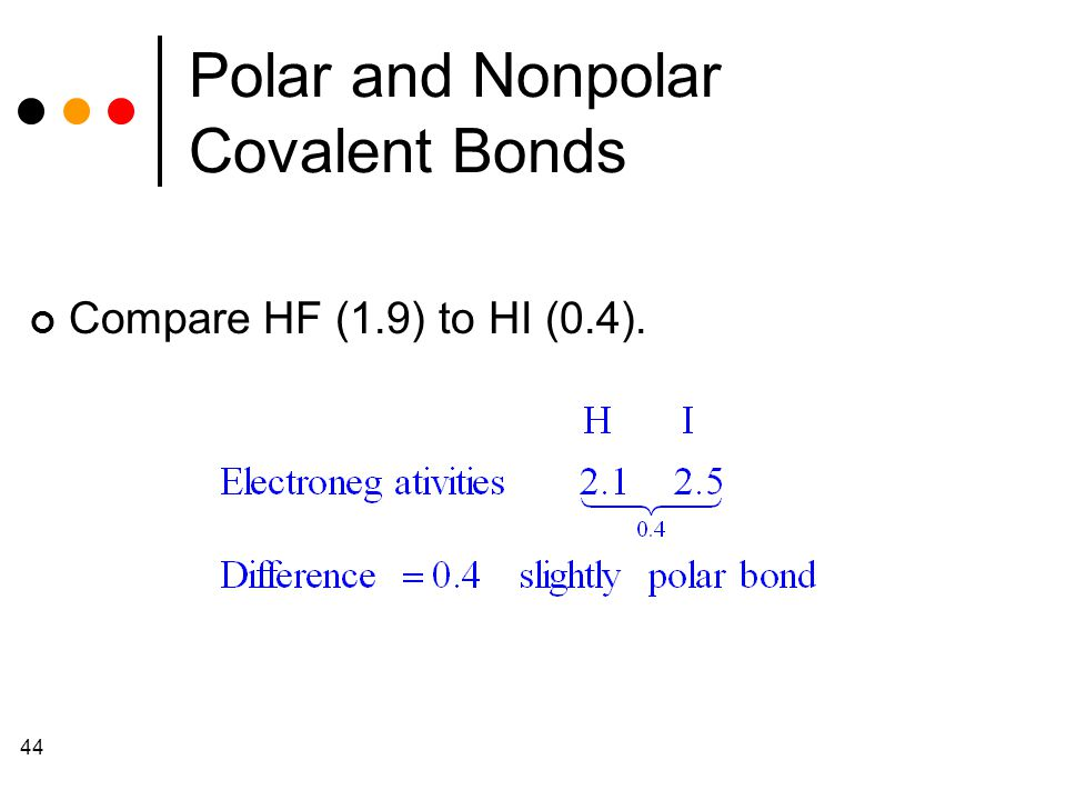 44 Polar and Nonpolar Covalent Bonds Compare HF (1.9) to HI (0.4).