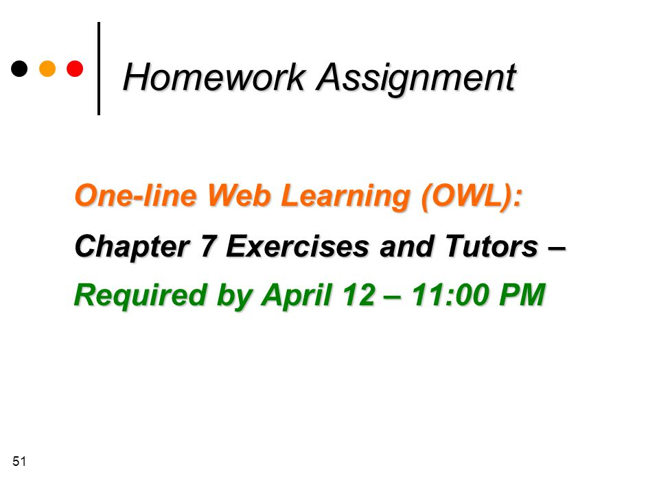 51 Homework Assignment One-line Web Learning (OWL): Chapter 7 Exercises and Tutors – Required by April 12 – 11:00 PM