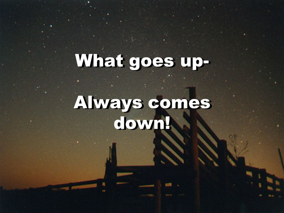 What goes up- Always comes down!
