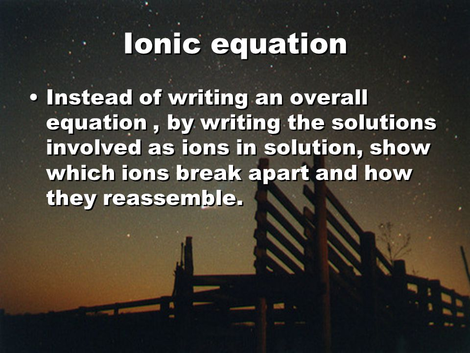 Ionic equation Instead of writing an overall equation, by writing the solutions involved as ions in solution, show which ions break apart and how they reassemble.