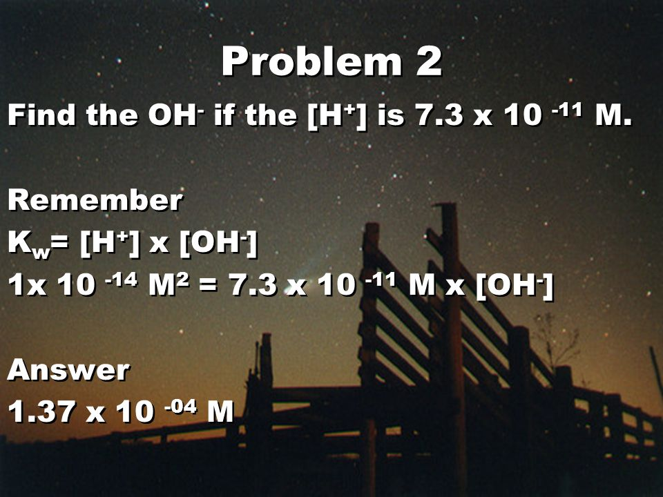 Problem 2 Find the OH - if the [H + ] is 7.3 x 10 -11 M.