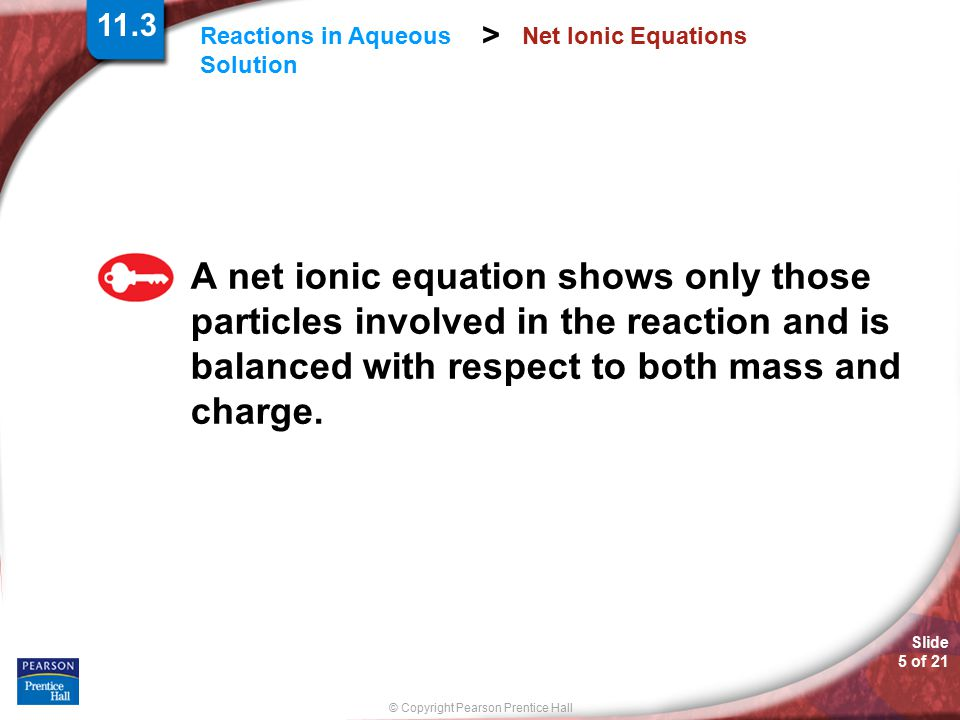 Slide 6 of 21 © Copyright Pearson Prentice Hall Reactions in Aqueous Solution > Net Ionic Equations Sodium ions and nitrate ions are not changed during the chemical reaction of silver nitrate and sodium chloride so the net ionic equation is 11.3
