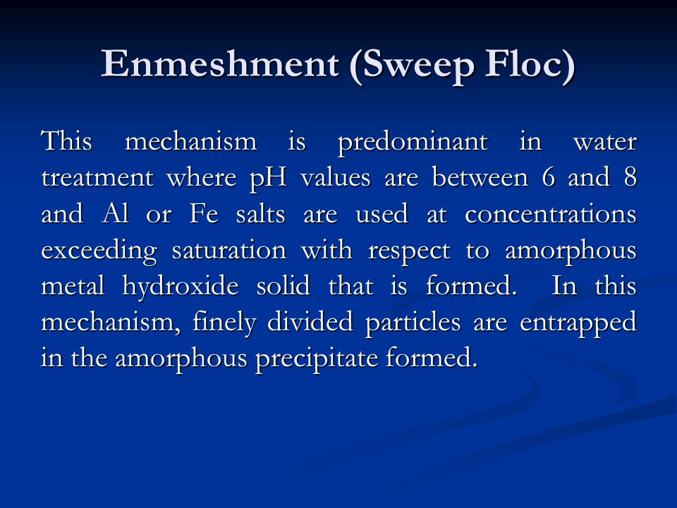 Enmeshment (Sweep Floc) This mechanism is predominant in water treatment where pH values are between 6 and 8 and Al or Fe salts are used at concentrations exceeding saturation with respect to amorphous metal hydroxide solid that is formed.