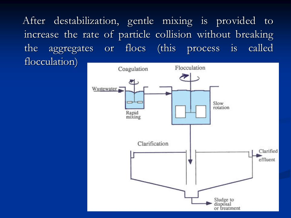 After destabilization, gentle mixing is provided to increase the rate of particle collision without breaking the aggregates or flocs (this process is called flocculation)
