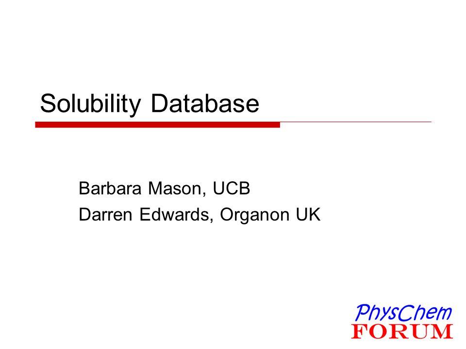 Solubility Database Barbara Mason, UCB Darren Edwards, Organon UK