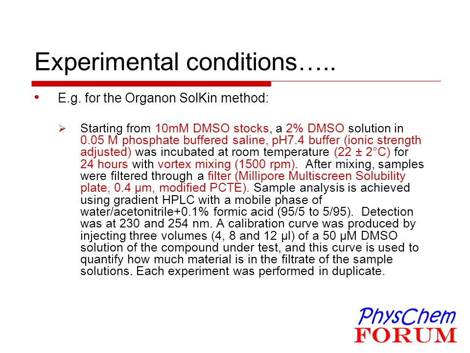 Experimental conditions….. E.g. for the Organon SolKin method:  Starting from 10mM DMSO stocks, a 2% DMSO solution in 0.05 M phosphate buffered salin