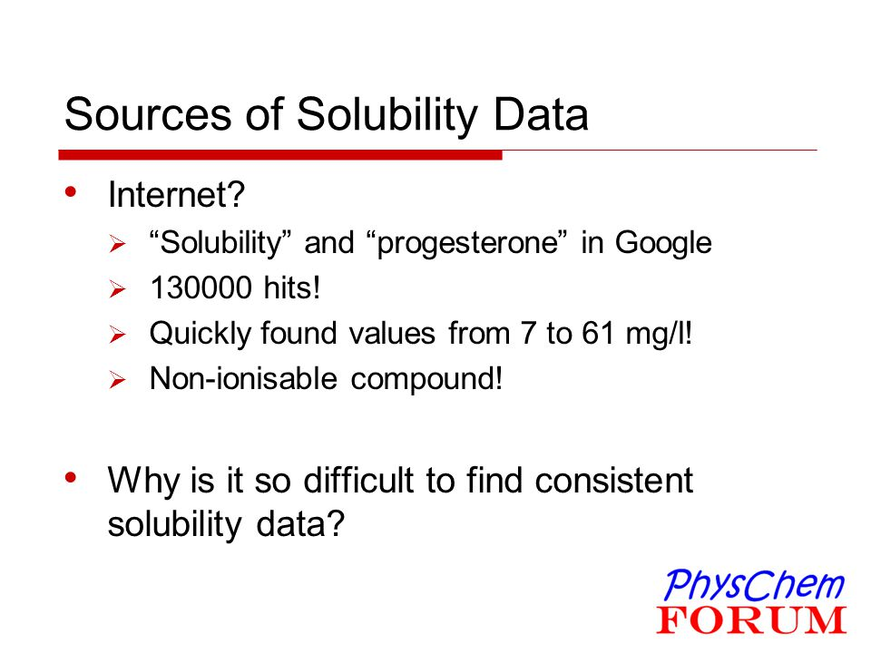 """Sources of Solubility Data Internet?  """"Solubility"""" and """"progesterone"""" in Google  130000 hits!  Quickly found values from 7 to 61 mg/l!  Non-ionisa"""