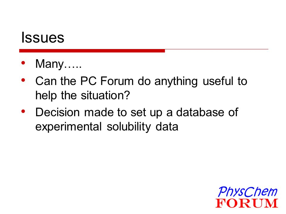 Issues Many….. Can the PC Forum do anything useful to help the situation? Decision made to set up a database of experimental solubility data