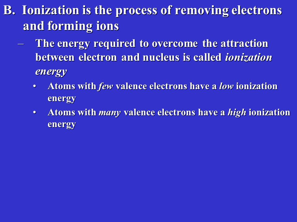 B.Ionization is the process of removing electrons and forming ions B.