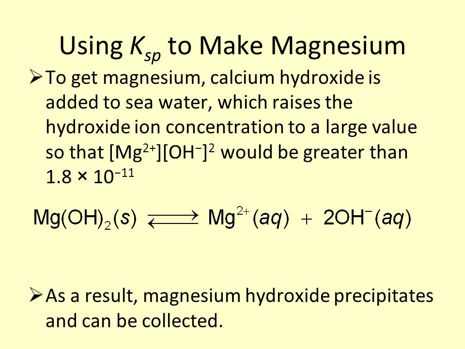 Using K sp to Make Magnesium  To get magnesium, calcium hydroxide is added to sea water, which raises the hydroxide ion concentration to a large value so that [Mg 2+ ][OH − ] 2 would be greater than 1.8 × 10 −11  As a result, magnesium hydroxide precipitates and can be collected.