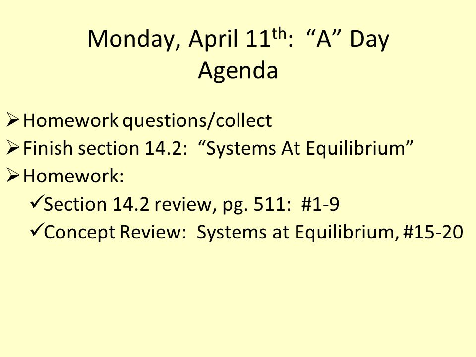 Monday, April 11 th : A Day Agenda  Homework questions/collect  Finish section 14.2: Systems At Equilibrium  Homework: Section 14.2 review, pg.