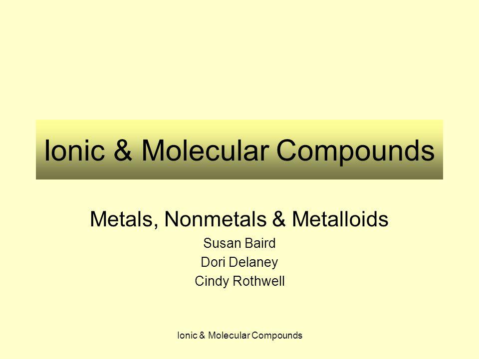 Ionic & Molecular Compounds Metals, Nonmetals & Metalloids Susan Baird Dori Delaney Cindy Rothwell