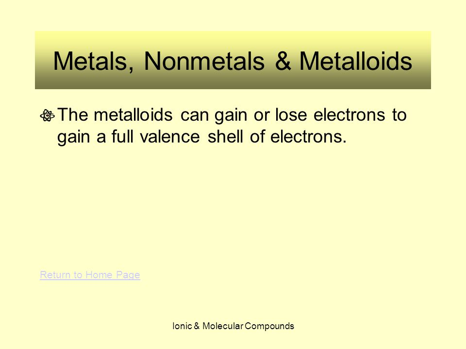 Ionic & Molecular Compounds Metals, Nonmetals & Metalloids The metalloids can gain or lose electrons to gain a full valence shell of electrons.