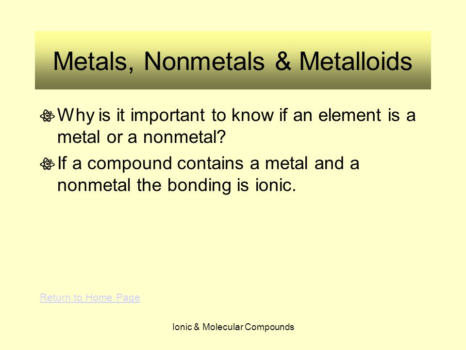 Ionic & Molecular Compounds Metals, Nonmetals & Metalloids Why is it important to know if an element is a metal or a nonmetal? If a compound contains