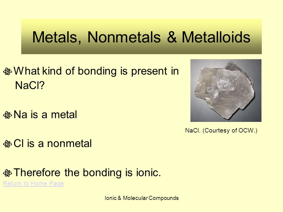 Ionic & Molecular Compounds Metals, Nonmetals & Metalloids What kind of bonding is present in NaCl? Na is a metal NaCl. (Courtesy of OCW.) Cl is a non