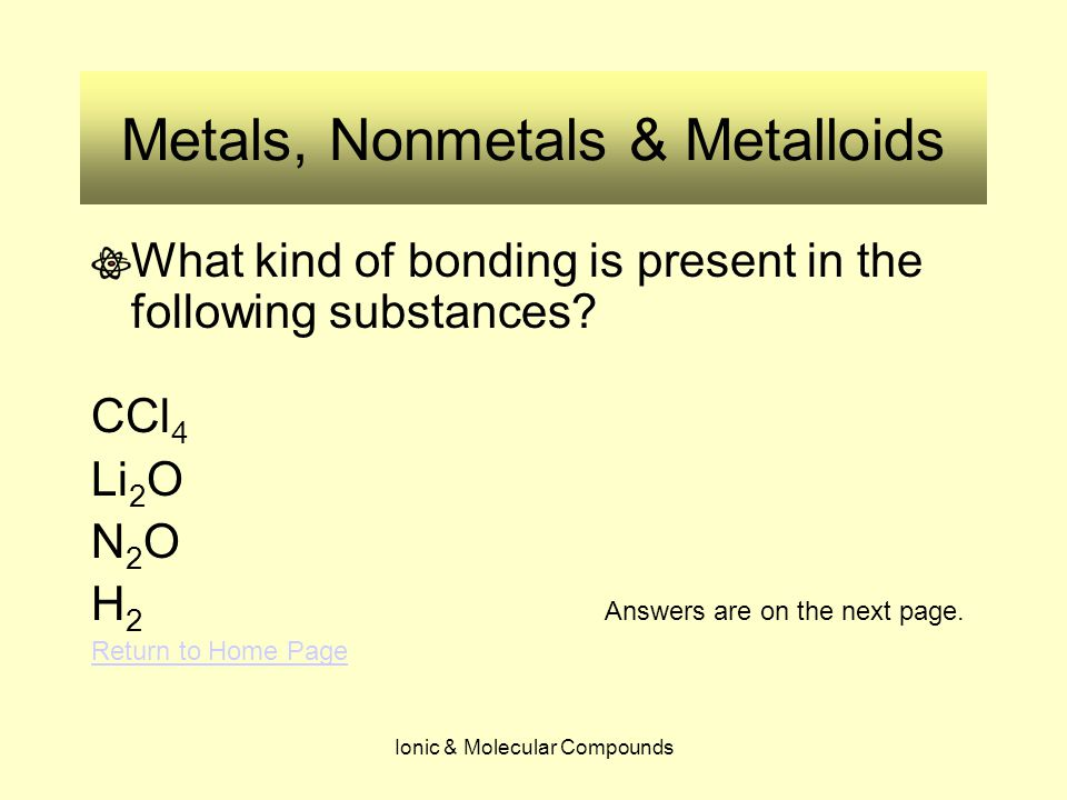 Ionic & Molecular Compounds Metals, Nonmetals & Metalloids What kind of bonding is present in the following substances? CCl 4 Li 2 O N 2 O H 2 Answers