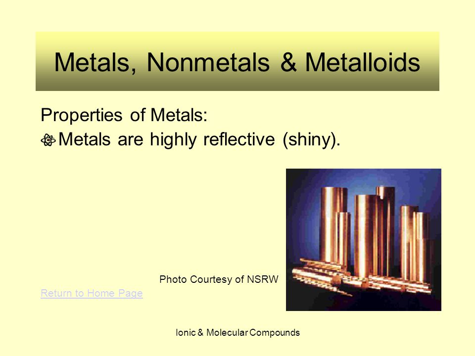 Ionic & Molecular Compounds Metals, Nonmetals & Metalloids Properties of Metals: Metals are highly reflective (shiny). Photo Courtesy of NSRW Return t