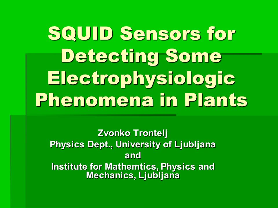 SQUID Sensors for Detecting Some Electrophysiologic Phenomena in Plants Zvonko Trontelj Physics Dept., University of Ljubljana and Institute for Mathemtics, Physics and Mechanics, Ljubljana