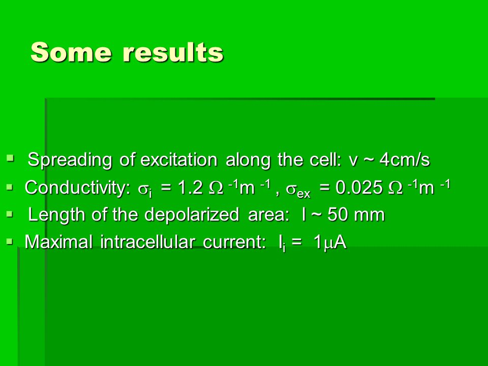Some results  Spreading of excitation along the cell: v ~ 4cm/s  Conductivity:  i = 1.2  -1 m -1,  ex = 0.025  -1 m -1   Length of the depolarized area: l ~ 50 mm  Maximal intracellular current: I i = 1  A