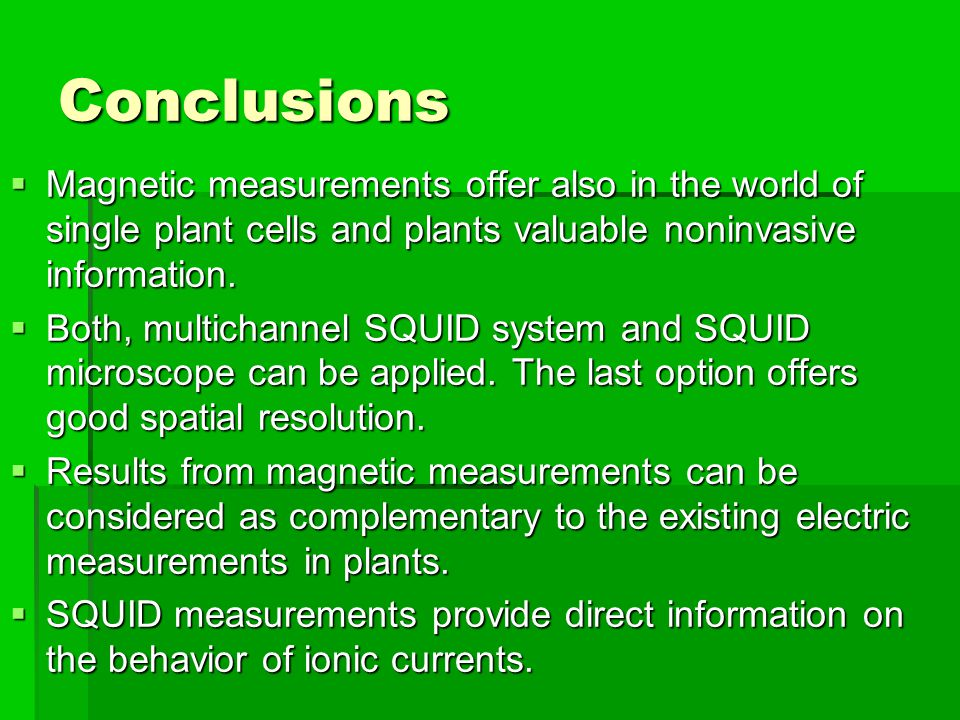 Conclusions  Magnetic measurements offer also in the world of single plant cells and plants valuable noninvasive information.