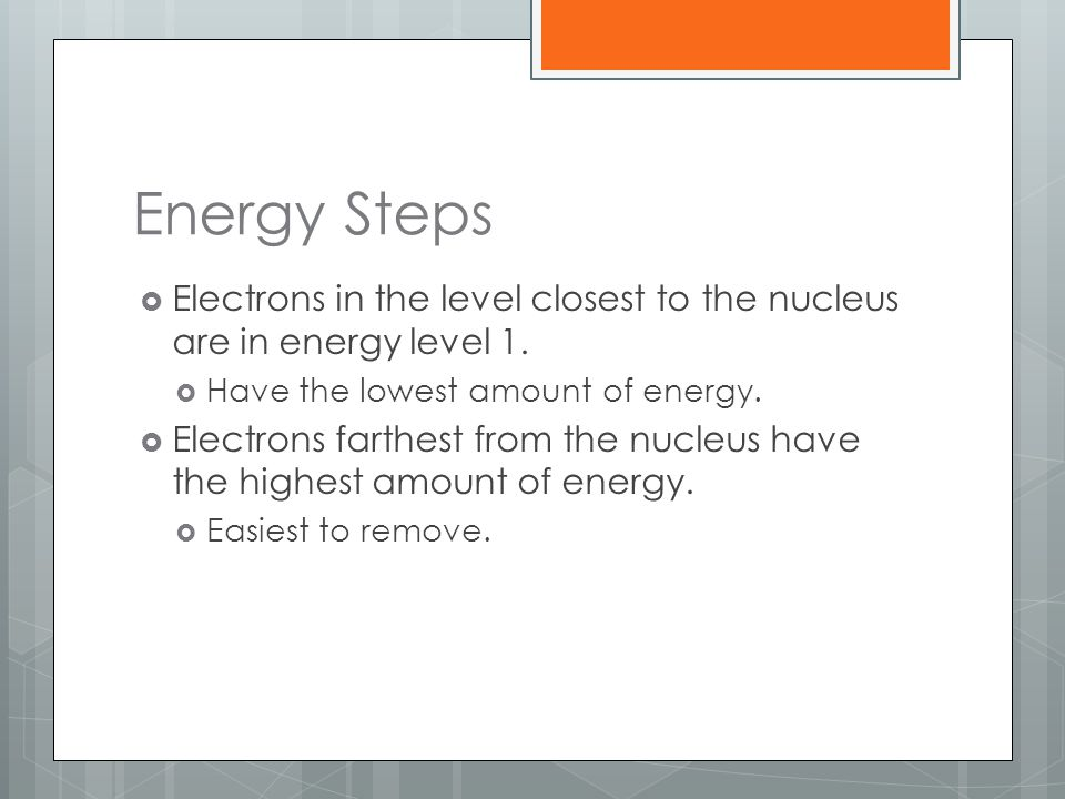 Energy Steps  Electrons in the level closest to the nucleus are in energy level 1.  Have the lowest amount of energy.  Electrons farthest from the