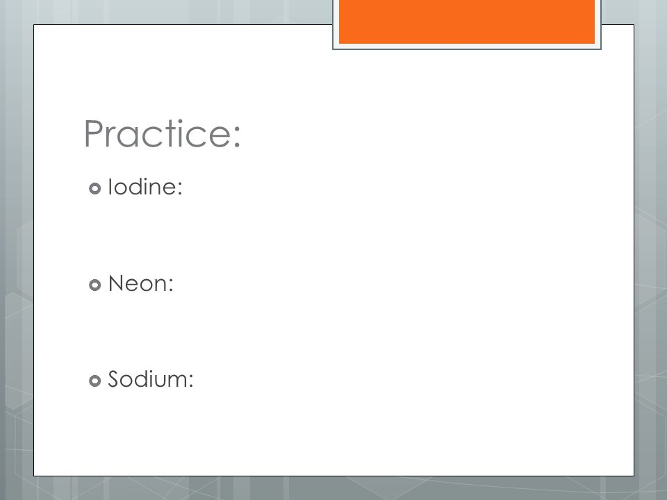 Practice:  Iodine:  Neon:  Sodium: