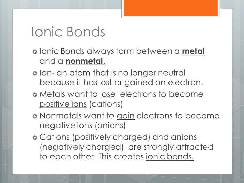 Ionic Bonds  Ionic Bonds always form between a metal and a nonmetal.  Ion- an atom that is no longer neutral because it has lost or gained an electr