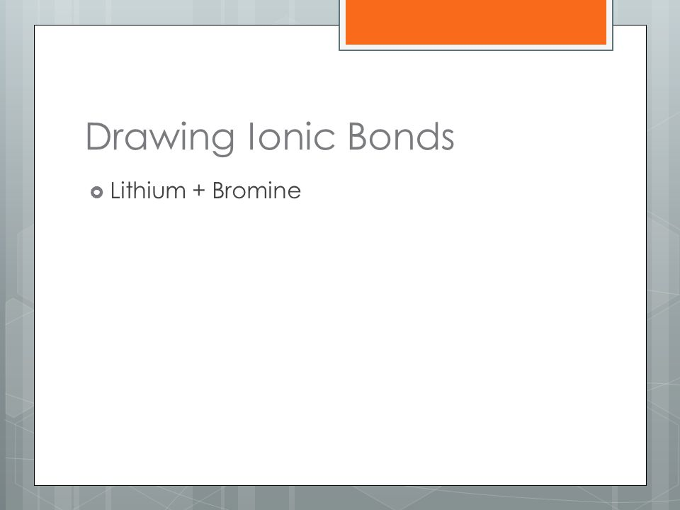 Drawing Ionic Bonds  Lithium + Bromine