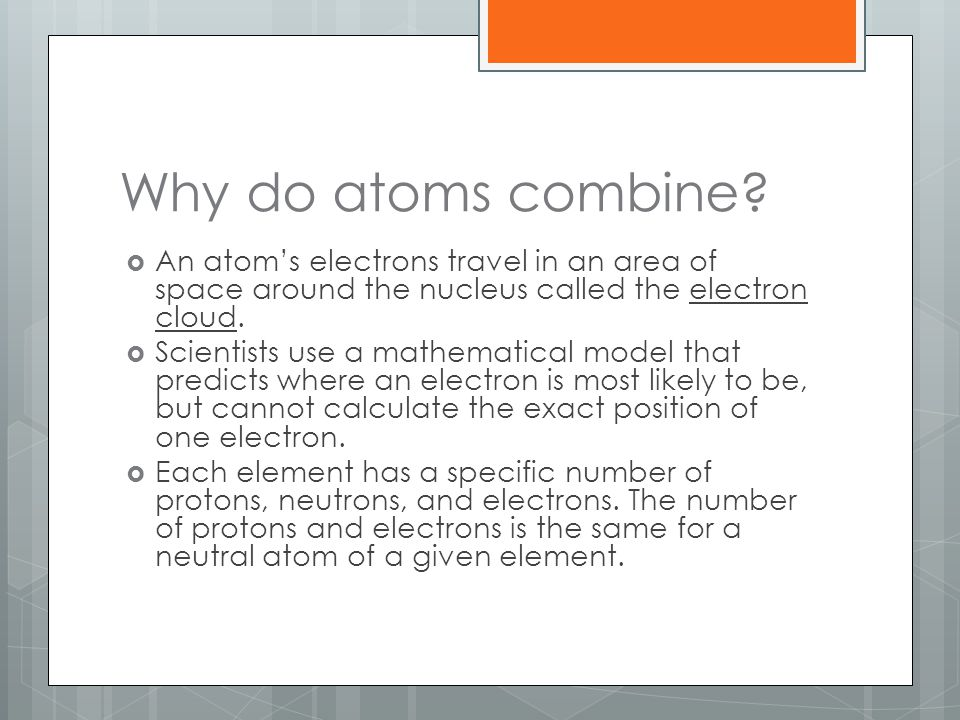 Why do atoms combine?  An atom's electrons travel in an area of space around the nucleus called the electron cloud.  Scientists use a mathematical m