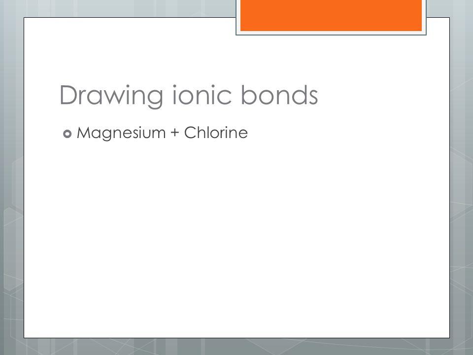 Drawing ionic bonds  Magnesium + Chlorine