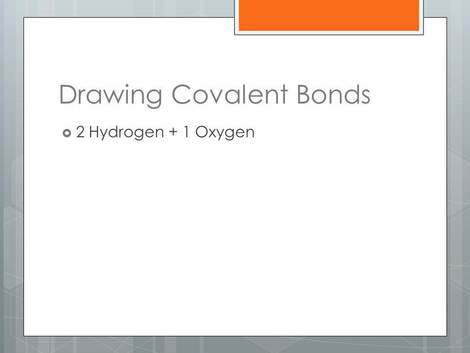 Drawing Covalent Bonds  2 Hydrogen + 1 Oxygen