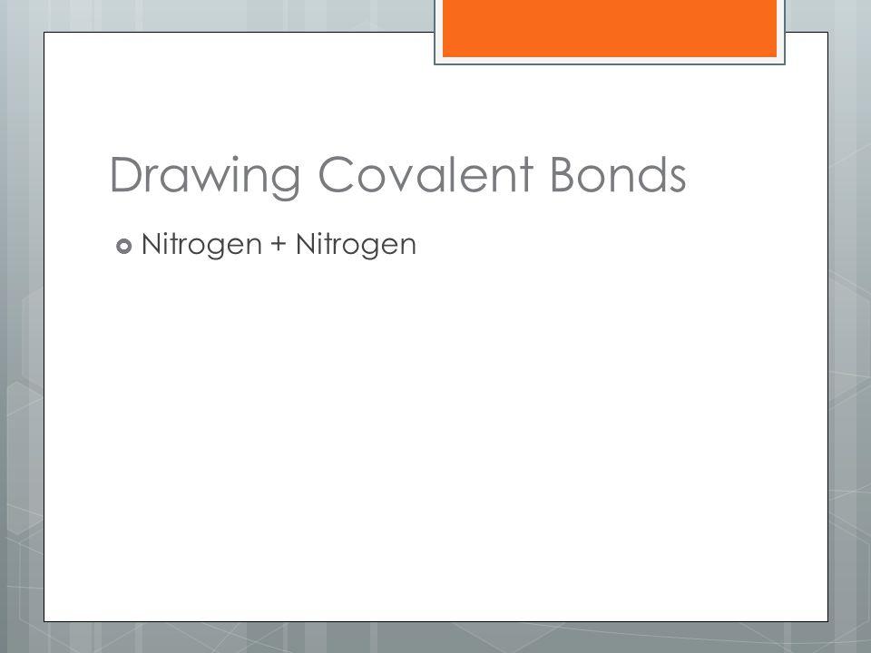 Drawing Covalent Bonds  Nitrogen + Nitrogen